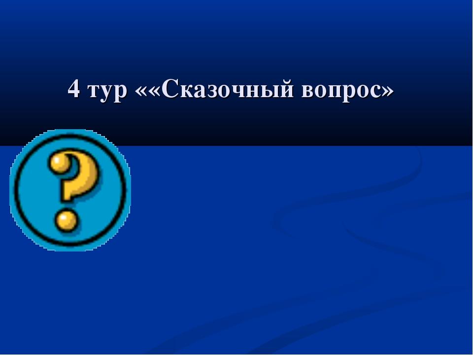 4 тур ««Сказочный вопрос»