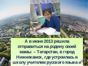 А в июне 2013 решила отправиться на родину своей мамы – Татарстан, в город Ни