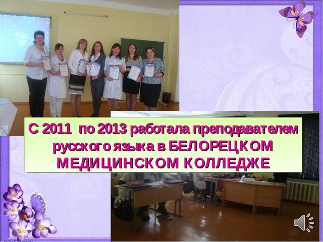 С 2011 по 2013 работала преподавателем русского языка в БЕЛОРЕЦКОМ МЕДИЦИНСКО...