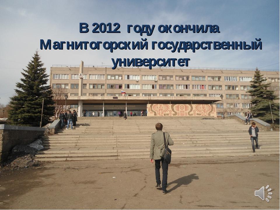 В 2012 году окончила Магнитогорский государственный университет