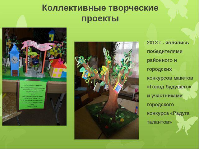 Коллективные творческие проекты 2013 г . являлись победителями районного и го...