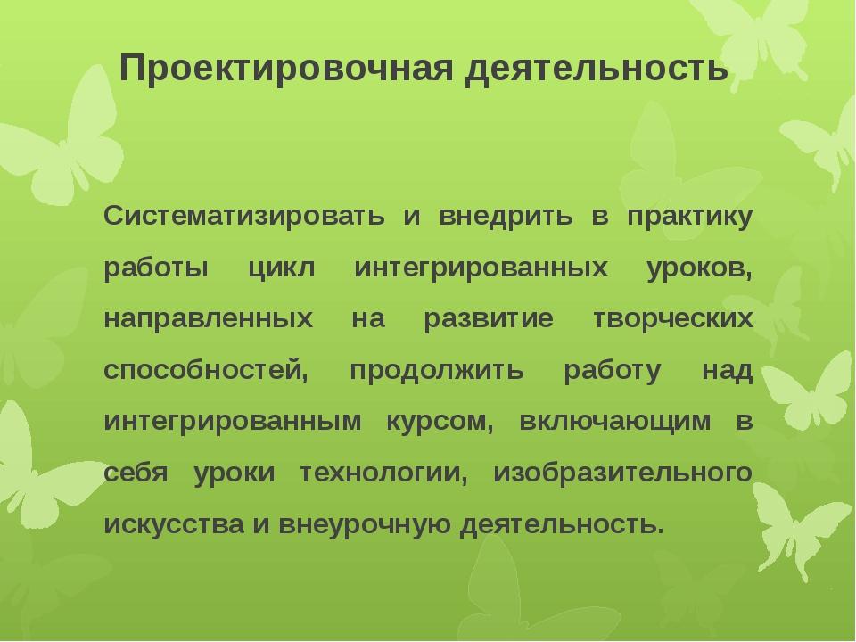 Проектировочная деятельность Систематизировать и внедрить в практику работы ц...