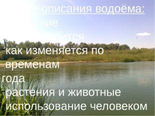 План описания водоёма: - название - где находится как изменяется по временам