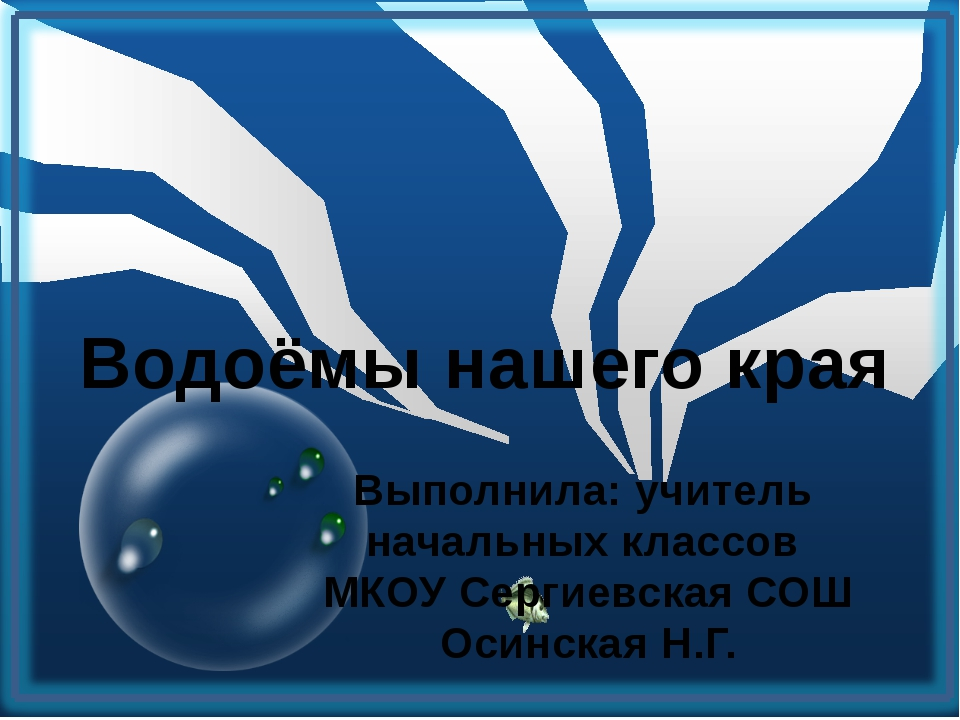 Водоёмы нашего края Выполнила: учитель начальных классов МКОУ Сергиевская СО...