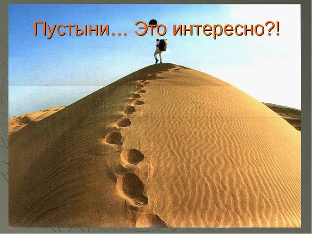 Пустыни… Это интересно?!