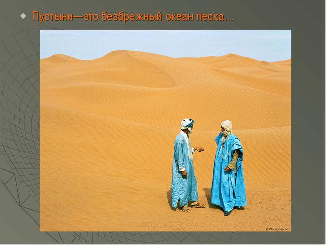 Пустыни—это безбрежный океан песка…