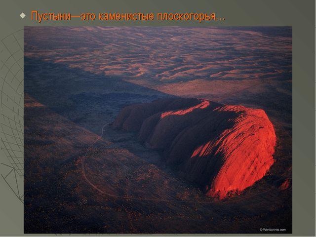 Пустыни—это каменистые плоскогорья…