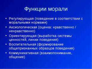 Функции морали Регулирующая (поведение в соответствии с моральными нормами) А