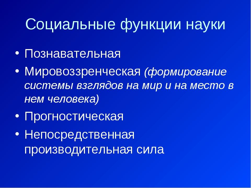 Социальные функции науки Познавательная Мировоззренческая (формирование систе...