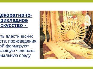 Декоративно-прикладное искусство - область пластических искусств, произведени