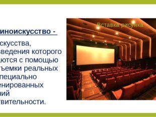 Киноискусство - вид искусства, произведения которого создаются с помощью кино
