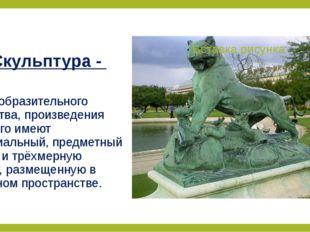 Скульптура - вид изобразительного искусства, произведения которого имеют мате