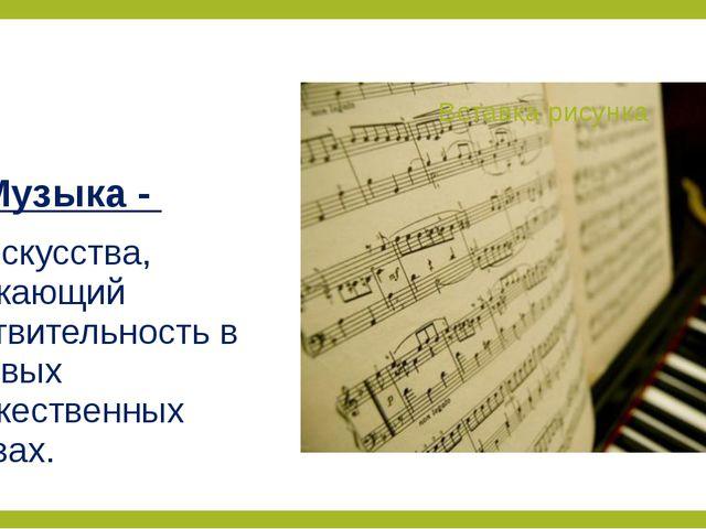 Музыка - вид искусства, отражающий действительность в звуковых художественных...