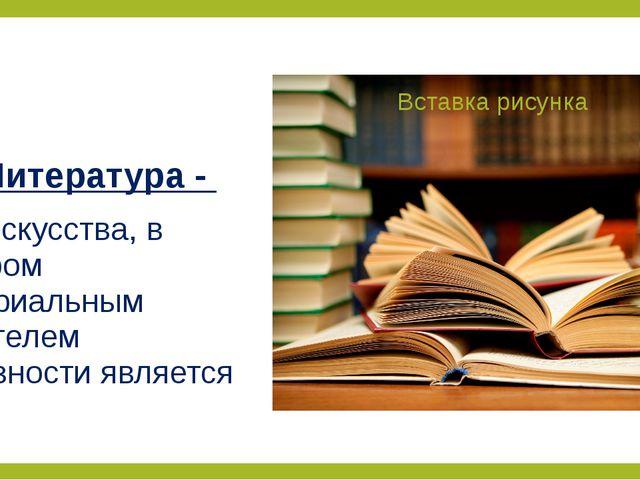 Литература - вид искусства, в котором материальным носителем образности являе...