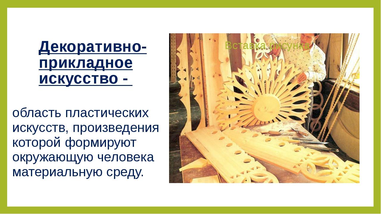 Декоративно-прикладное искусство - область пластических искусств, произведени...