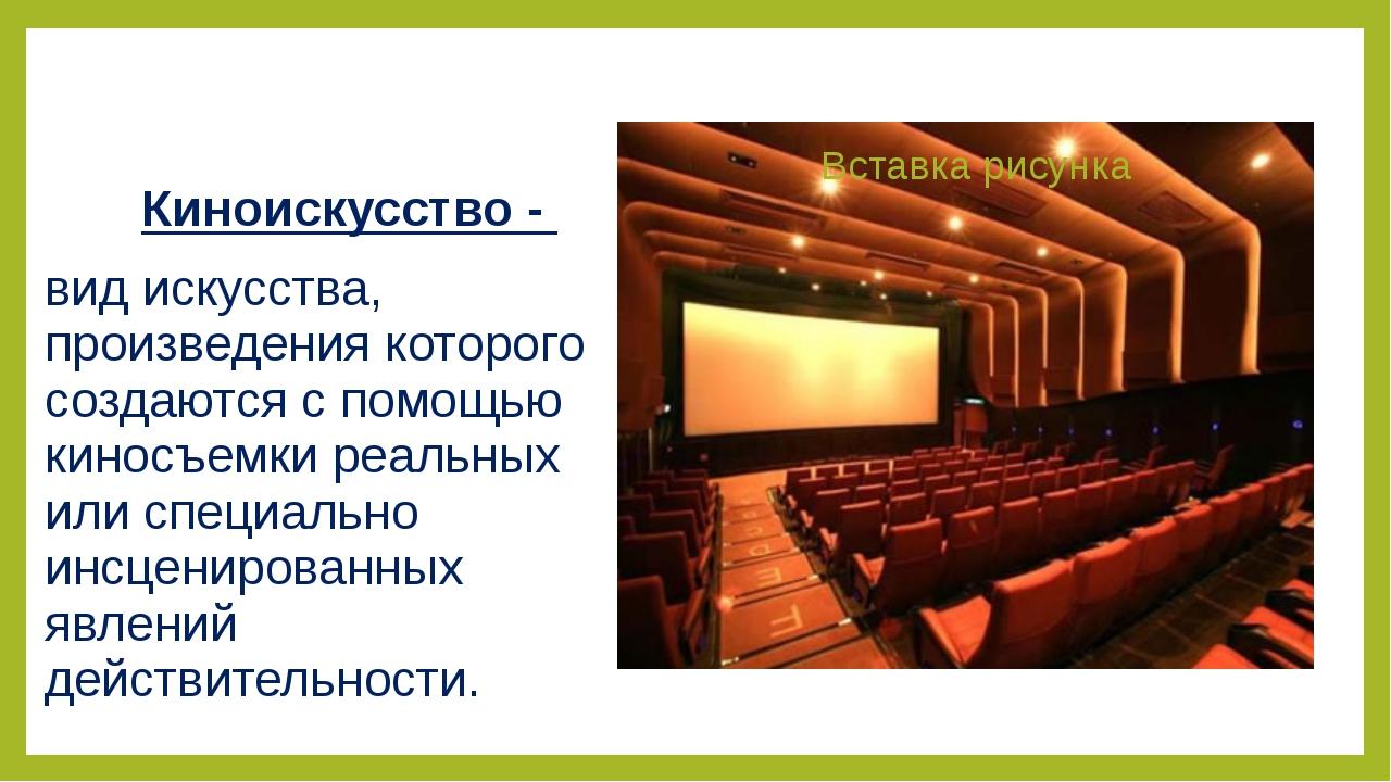 Киноискусство - вид искусства, произведения которого создаются с помощью кино...