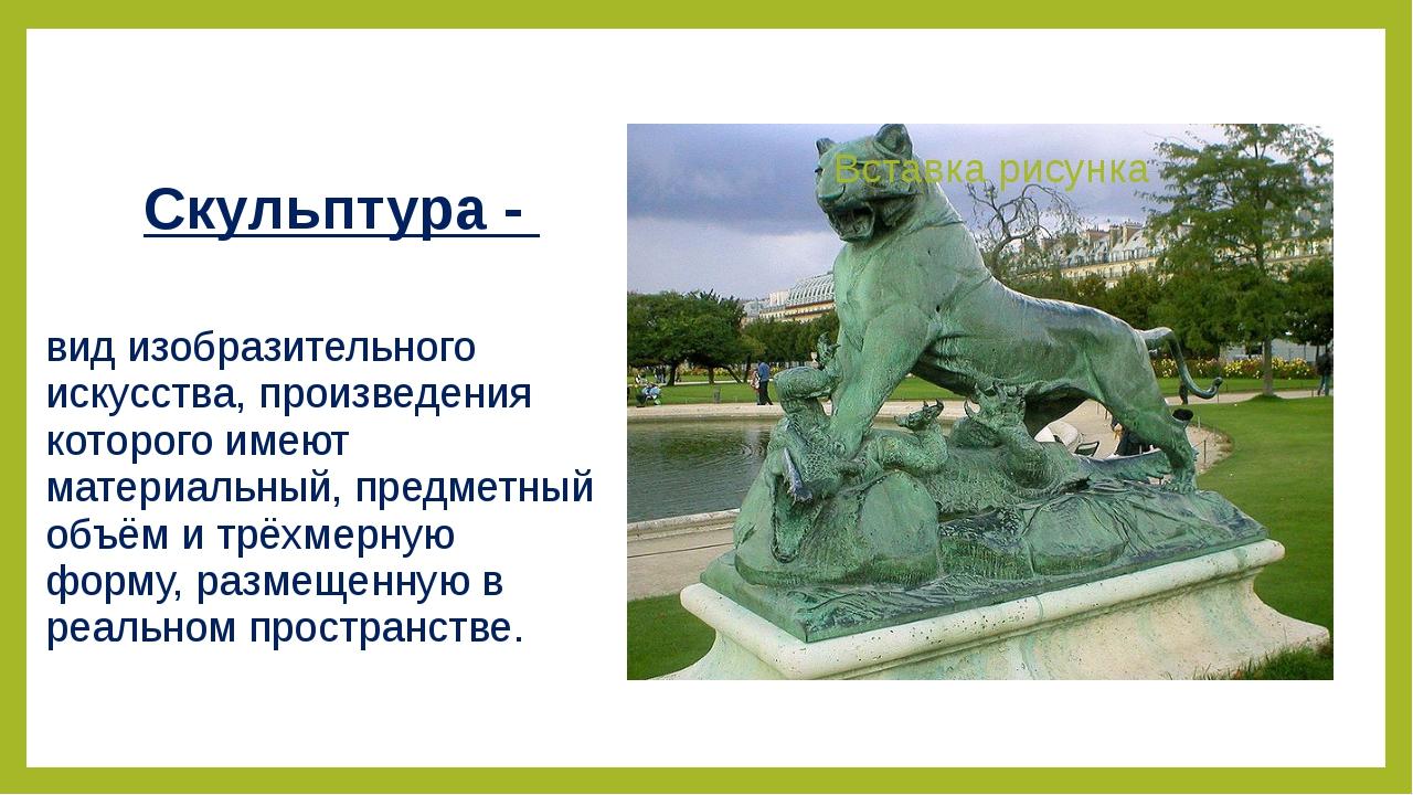 Скульптура - вид изобразительного искусства, произведения которого имеют мате...