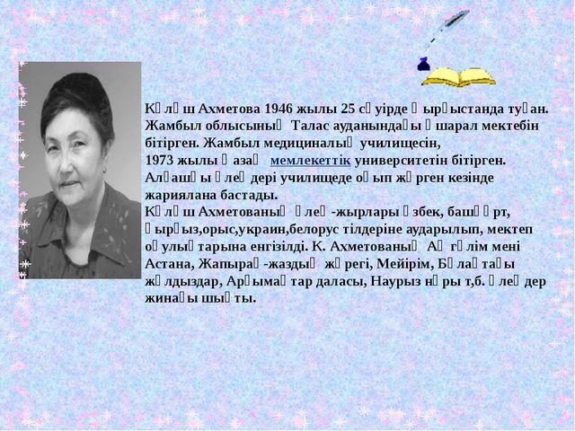Күләш Ахметова 1946 жылы 25 сәуірде Қырғыстанда туған. Жамбыл облысының Талас...
