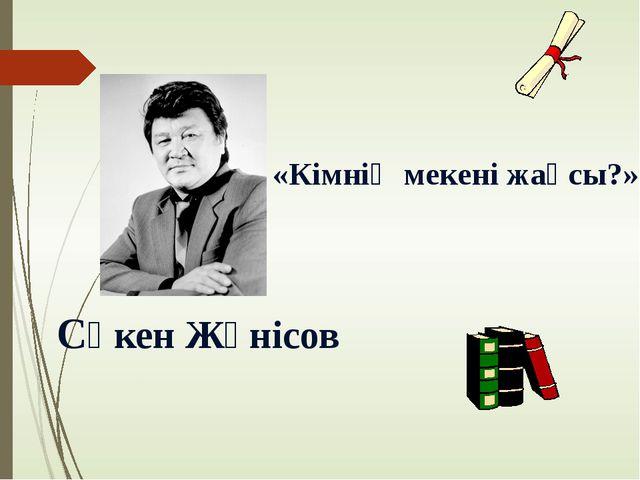 Сәкен Жүнісов «Кімнің мекені жақсы?»