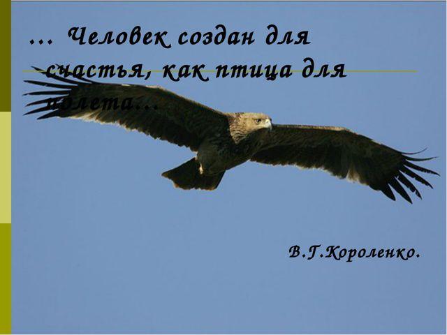 … Человек создан для счастья, как птица для полета… В.Г.Короленко.