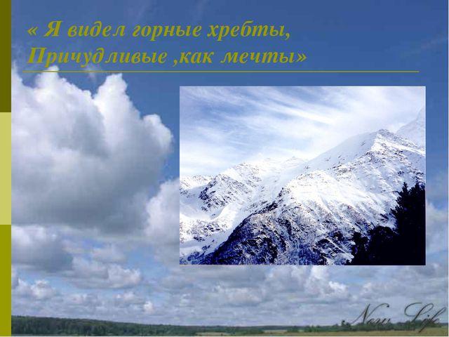 « Я видел горные хребты, Причудливые ,как мечты»