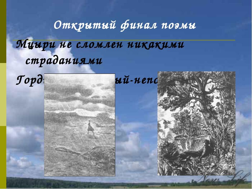 Открытый финал поэмы Мцыри не сломлен никакими страданиями Гордый-непокорный-...