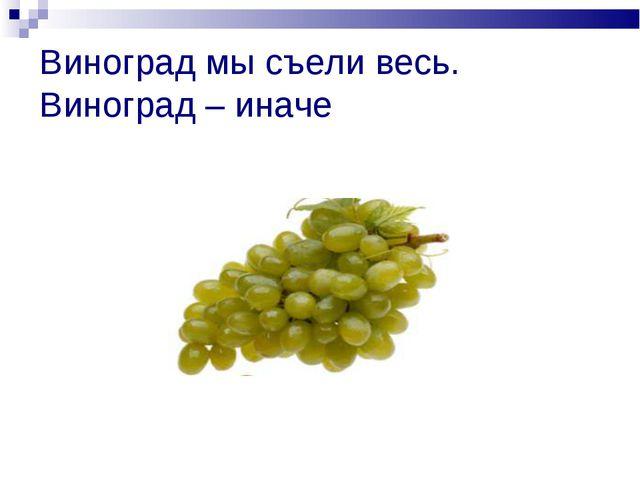 Виноград мы съели весь. Виноград – иначе