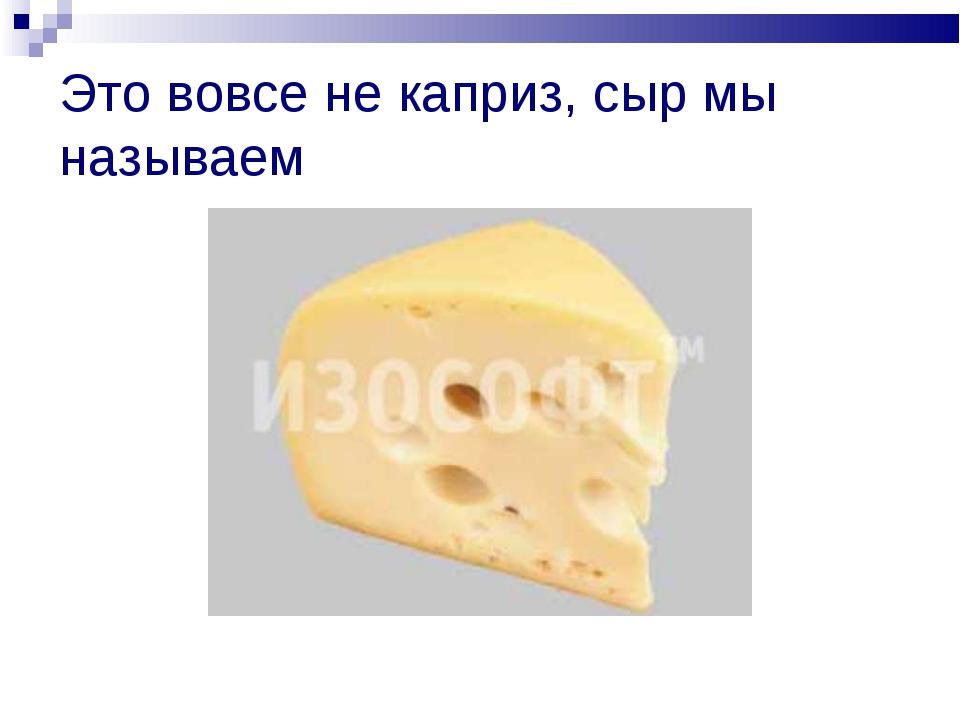 Это вовсе не каприз, сыр мы называем
