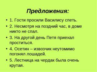 Предложения: 1. Гости просили Василису спеть. 2. Несмотря на поздний час, в