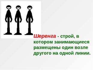 Шеренга - строй, в котором занимающиеся размещены один возле другого на одной