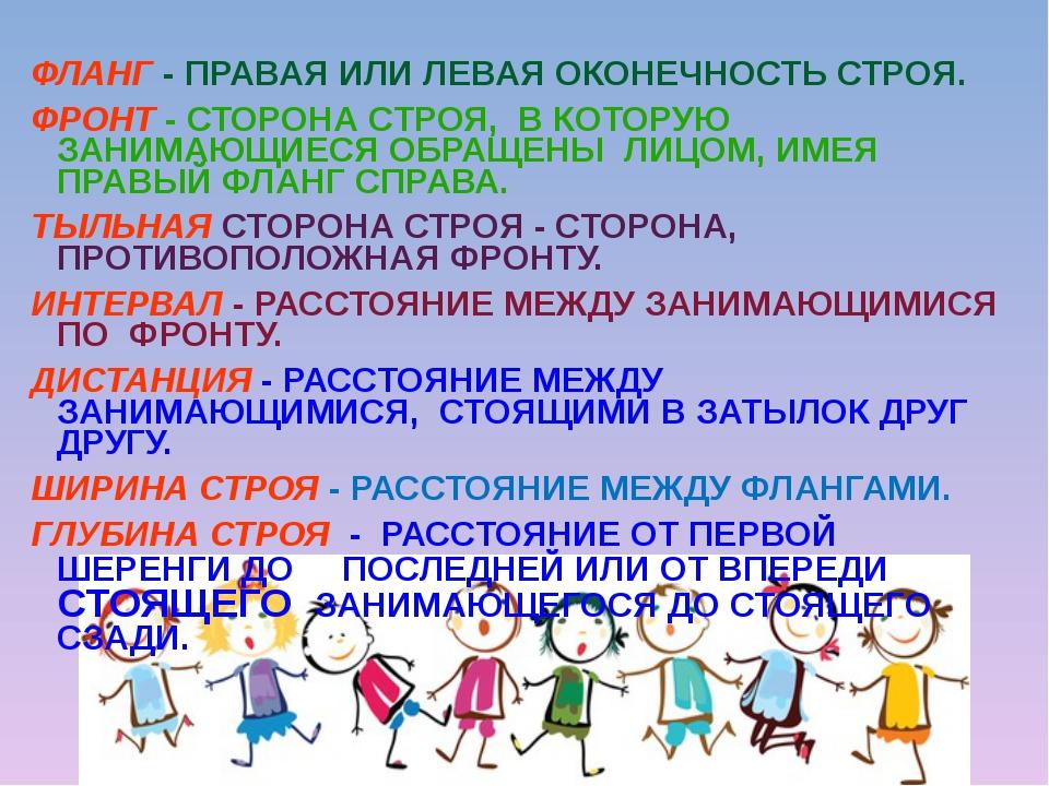 ФЛАНГ - ПРАВАЯ ИЛИ ЛЕВАЯ ОКОНЕЧНОСТЬ СТРОЯ. ФРОНТ - СТОРОНА СТРОЯ, В КОТОРУЮ...