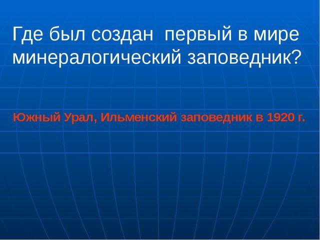 Где был создан первый в мире минералогический заповедник? Южный Урал, Ильменс...