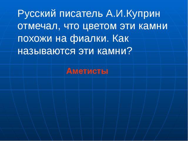 Русский писатель А.И.Куприн отмечал, что цветом эти камни похожи на фиалки. К...