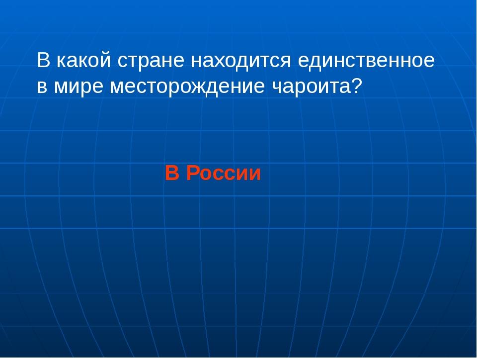 В какой стране находится единственное в мире месторождение чароита? В России