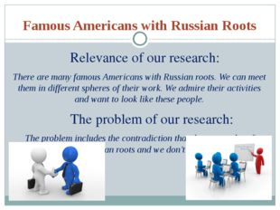 Famous Americans with Russian Roots Relevance of our research: There are many