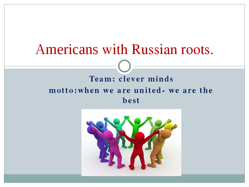 Team: clever minds motto:when we are united- we are the best Americans with R...