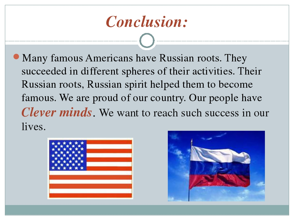 Conclusion: Many famous Americans have Russian roots. They succeeded in diffe...