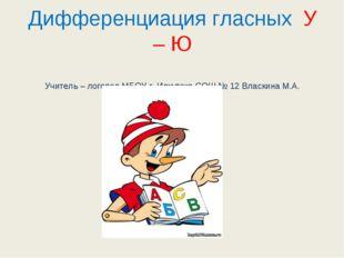 Дифференциация гласных У – Ю Учитель – логопед МБОУ г. Иркутска СОШ № 12 Влас