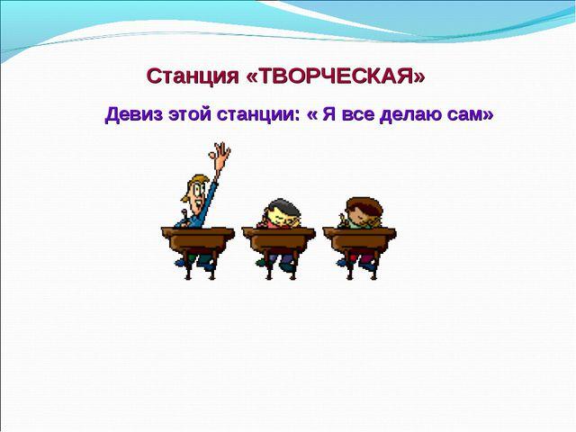 Станция «ТВОРЧЕСКАЯ» Девиз этой станции: « Я все делаю сам»