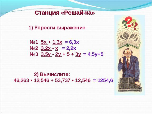Станция «Решай-ка» 2) Вычислите: 46,263 • 12,546 + 53,737 • 12,546 №1 5х +...