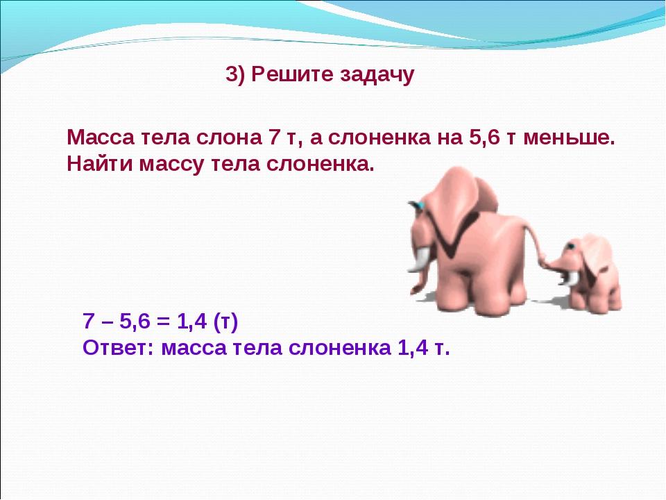 3) Решите задачу Масса тела слона 7 т, а слоненка на 5,6 т меньше. Найти масс...