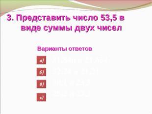 3. Представить число 53,5 в виде суммы двух чисел Варианты ответов 31,846 и 2