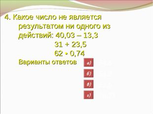 4. Какое число не является результатом ни одного из действий: 40,03 – 13,3 31