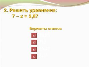 2. Решить уравнение: 7 – х = 3,87 Варианты ответов 10,87 313 16,27 3,13 а) б)