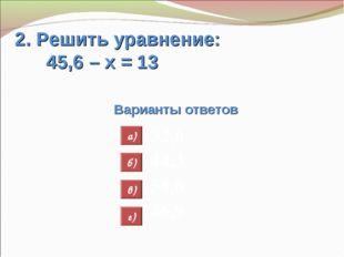 2. Решить уравнение: 45,6 – х = 13 Варианты ответов 32,6 44,3 58,6 46,9 а) б)