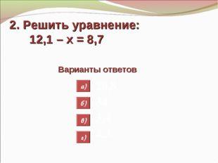 2. Решить уравнение: 12,1 – х = 8,7 Варианты ответов 20,8 34 3,4 4,3 а) б) в)
