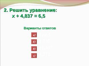 2. Решить уравнение: х + 4,837 = 6,5 Варианты ответов 1,663 1,737 11,337 4,77