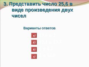 3. Представить число 25,6 в виде произведения двух чисел Варианты ответов 13,