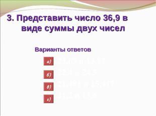 3. Представить число 36,9 в виде суммы двух чисел Варианты ответов 23,63 и 13