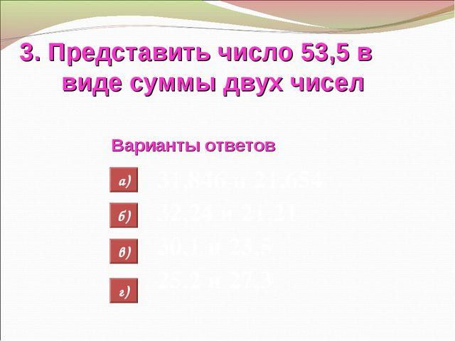 3. Представить число 53,5 в виде суммы двух чисел Варианты ответов 31,846 и 2...